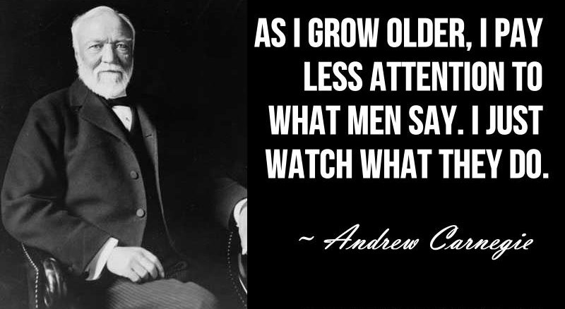 As I grow older I pay less attention to what men say. I just watch what they do Andrew Carnegie